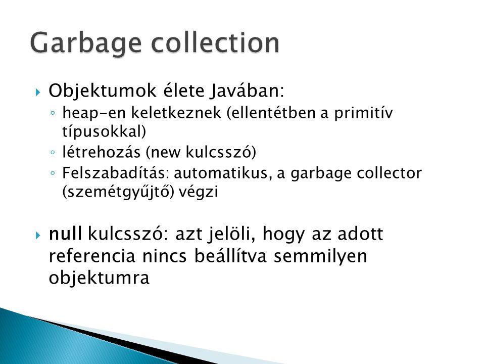  Objektumok élete Javában: ◦ heap-en keletkeznek (ellentétben a primitív típusokkal) ◦ létrehozás (new kulcsszó) ◦ Felszabadítás: automatikus, a garbage collector (szemétgyűjtő) végzi  null kulcsszó: azt jelöli, hogy az adott referencia nincs beállítva semmilyen objektumra