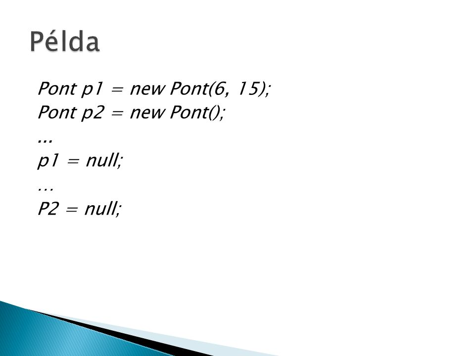Pont p1 = new Pont(6, 15); Pont p2 = new Pont();... p1 = null; … P2 = null;