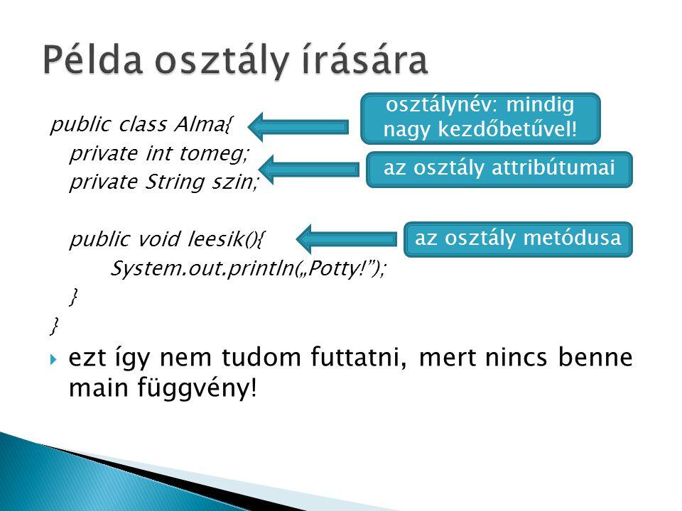 """public class Alma{ private int tomeg; private String szin; public void leesik(){ System.out.println(""""Potty! ); }  ezt így nem tudom futtatni, mert nincs benne main függvény."""