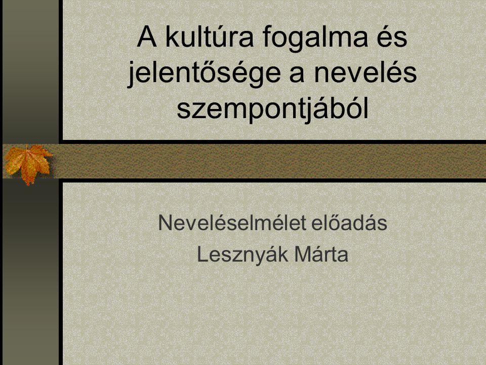 A kultúra fogalma és jelentősége a nevelés szempontjából Neveléselmélet előadás Lesznyák Márta