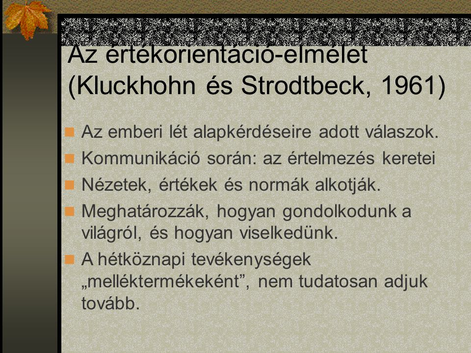 Az értékorientáció-elmélet (Kluckhohn és Strodtbeck, 1961) Az emberi lét alapkérdéseire adott válaszok. Kommunikáció során: az értelmezés keretei Néze