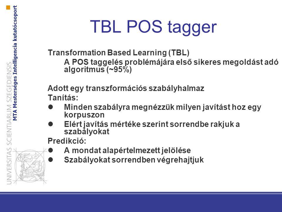 TBL POS tagger Transformation Based Learning (TBL) A POS taggelés problémájára első sikeres megoldást adó algoritmus (~95%) Adott egy transzformációs