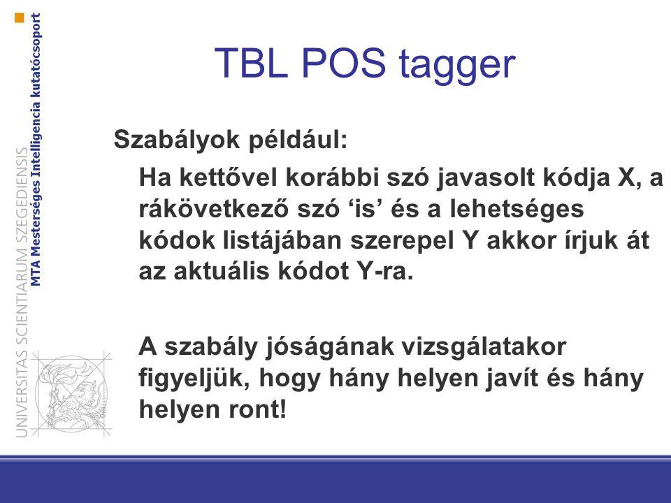 TBL POS tagger Szabályok például: Ha kettővel korábbi szó javasolt kódja X, a rákövetkező szó 'is' és a lehetséges kódok listájában szerepel Y akkor í