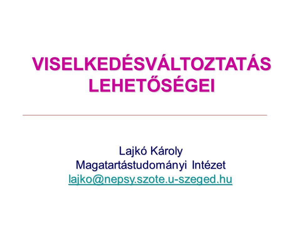 VISELKEDÉSVÁLTOZTATÁS LEHETŐSÉGEI Lajkó Károly Magatartástudományi Intézet lajko@nepsy.szote.u-szeged.hu