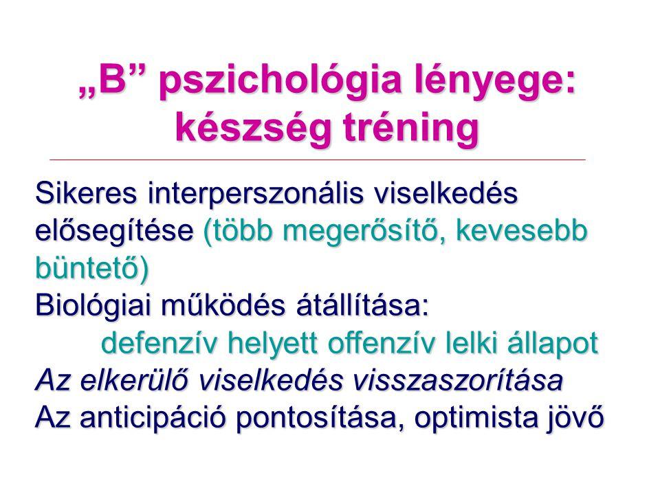 """""""B pszichológia lényege: készség tréning Sikeres interperszonális viselkedés elősegítése (több megerősítő, kevesebb büntető) Biológiai működés átállítása: defenzív helyett offenzív lelki állapot Az elkerülő viselkedés visszaszorítása Az anticipáció pontosítása, optimista jövő"""