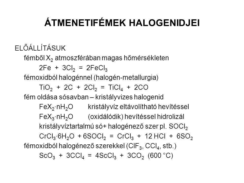 ÁTMENETIFÉMEK HALOGENIDJEI ELŐÁLLÍTÁSUK fémből X 2 atmoszférában magas hőmérsékleten 2Fe + 3Cl 2 = 2FeCl 3 fémoxidból halogénnel (halogén-metallurgia)