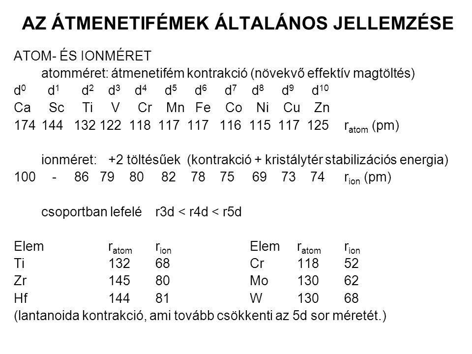 AZ ÁTMENETIFÉMEK ÁLTALÁNOS JELLEMZÉSE SŰRŰSÉG nehézfémekρ(3d): 3-9; ρ(4d): 4,5-12,5; ρ(5d): 6-22,5; 5d elemek kiugróan nagy sűrűsége: r 4d ~ r 5d maximum görbe jelleg az atomméret minimumnál (d 6 -d 8 ) OLVADÁSPONT, FORRÁSPONT általában magas op (>1000 °C) és fp (>2000 °C); kivételek: Zn, Cd, Hg (lezárt d alhéj, a d elektronok nem vesznek részt a fémes kötésben) Olvadáspont Forráspont