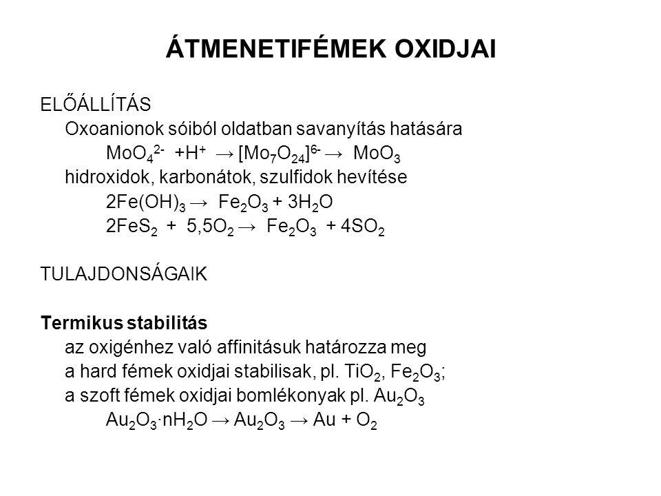 ÁTMENETIFÉMEK OXIDJAI ELŐÁLLÍTÁS Oxoanionok sóiból oldatban savanyítás hatására MoO 4 2- +H + → [Mo 7 O 24 ] 6- → MoO 3 hidroxidok, karbonátok, szulfi