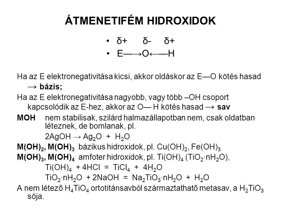 ÁTMENETIFÉM HIDROXIDOK δ+ δ- δ+ E—→O←—H Ha az E elektronegativitása kicsi, akkor oldáskor az E—O kötés hasad → bázis; Ha az E elektronegativitása nagy