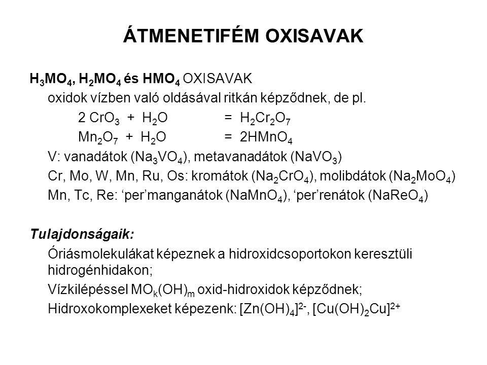 ÁTMENETIFÉM OXISAVAK H 3 MO 4, H 2 MO 4 és HMO 4 OXISAVAK oxidok vízben való oldásával ritkán képződnek, de pl. 2 CrO 3 + H 2 O= H 2 Cr 2 O 7 Mn 2 O 7