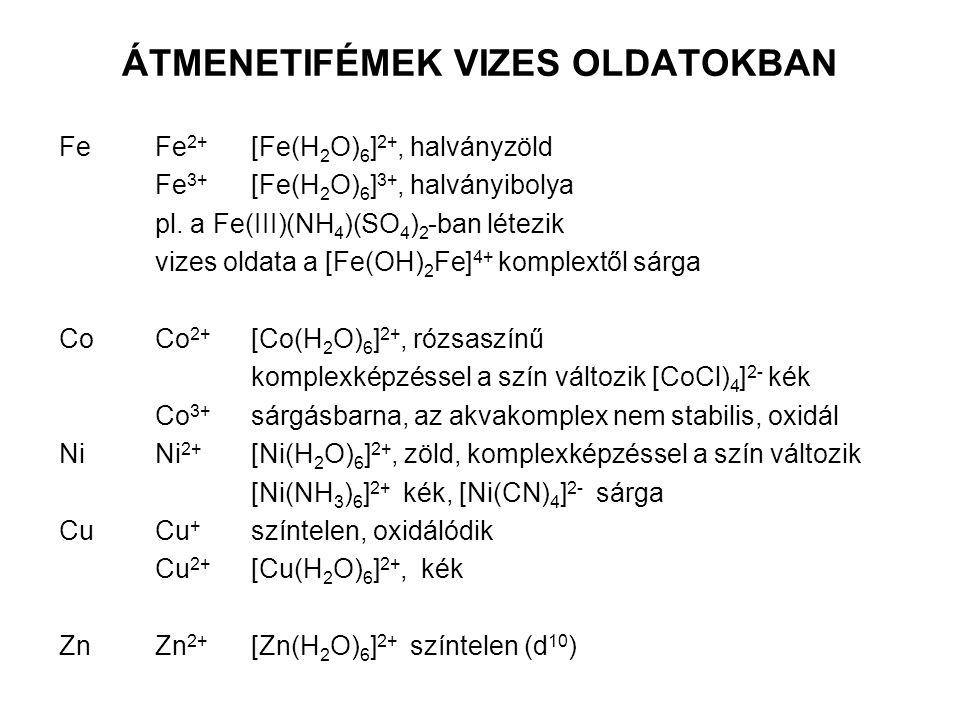 ÁTMENETIFÉMEK VIZES OLDATOKBAN FeFe 2+ [Fe(H 2 O) 6 ] 2+, halványzöld Fe 3+ [Fe(H 2 O) 6 ] 3+, halványibolya pl. a Fe(III)(NH 4 )(SO 4 ) 2 -ban létezi
