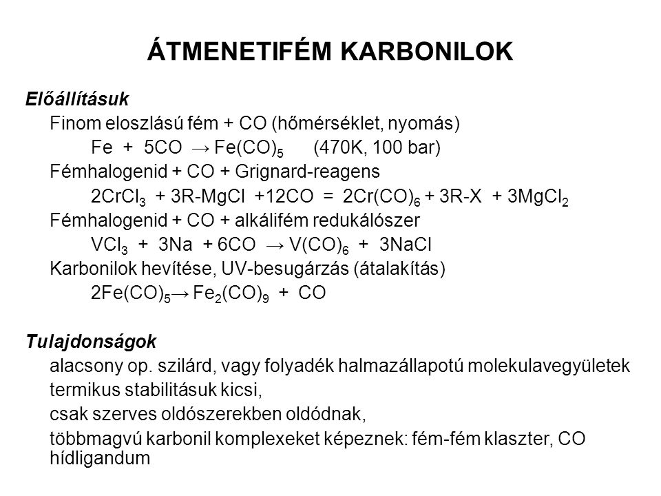 ÁTMENETIFÉM KARBONILOK Előállításuk Finom eloszlású fém + CO (hőmérséklet, nyomás) Fe + 5CO → Fe(CO) 5 (470K, 100 bar) Fémhalogenid + CO + Grignard-re