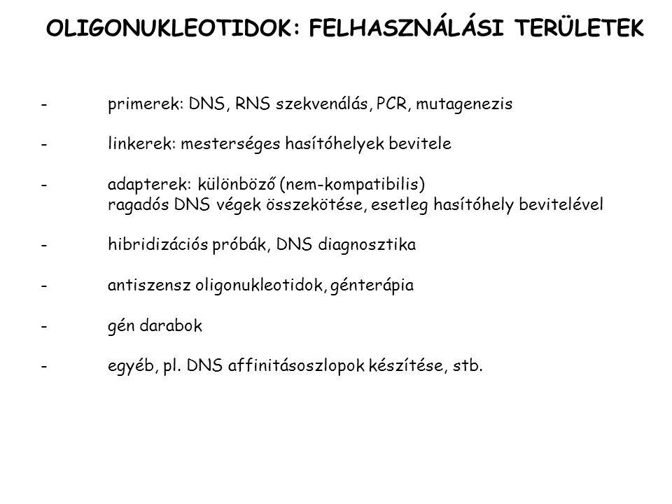 OLIGONUKLEOTIDOK: FELHASZNÁLÁSI TERÜLETEK -primerek: DNS, RNS szekvenálás, PCR, mutagenezis -linkerek: mesterséges hasítóhelyek bevitele -adapterek: különböző (nem-kompatibilis) ragadós DNS végek összekötése, esetleg hasítóhely bevitelével -hibridizációs próbák, DNS diagnosztika -antiszensz oligonukleotidok, génterápia -gén darabok - egyéb, pl.