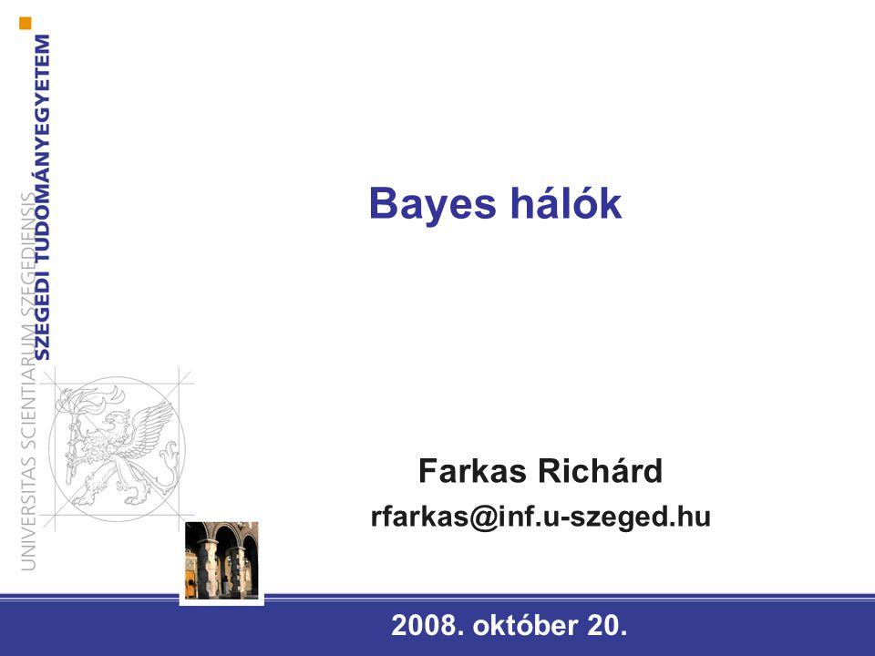 Bayes hálók 2008. október 20. Farkas Richárd rfarkas@inf.u-szeged.hu