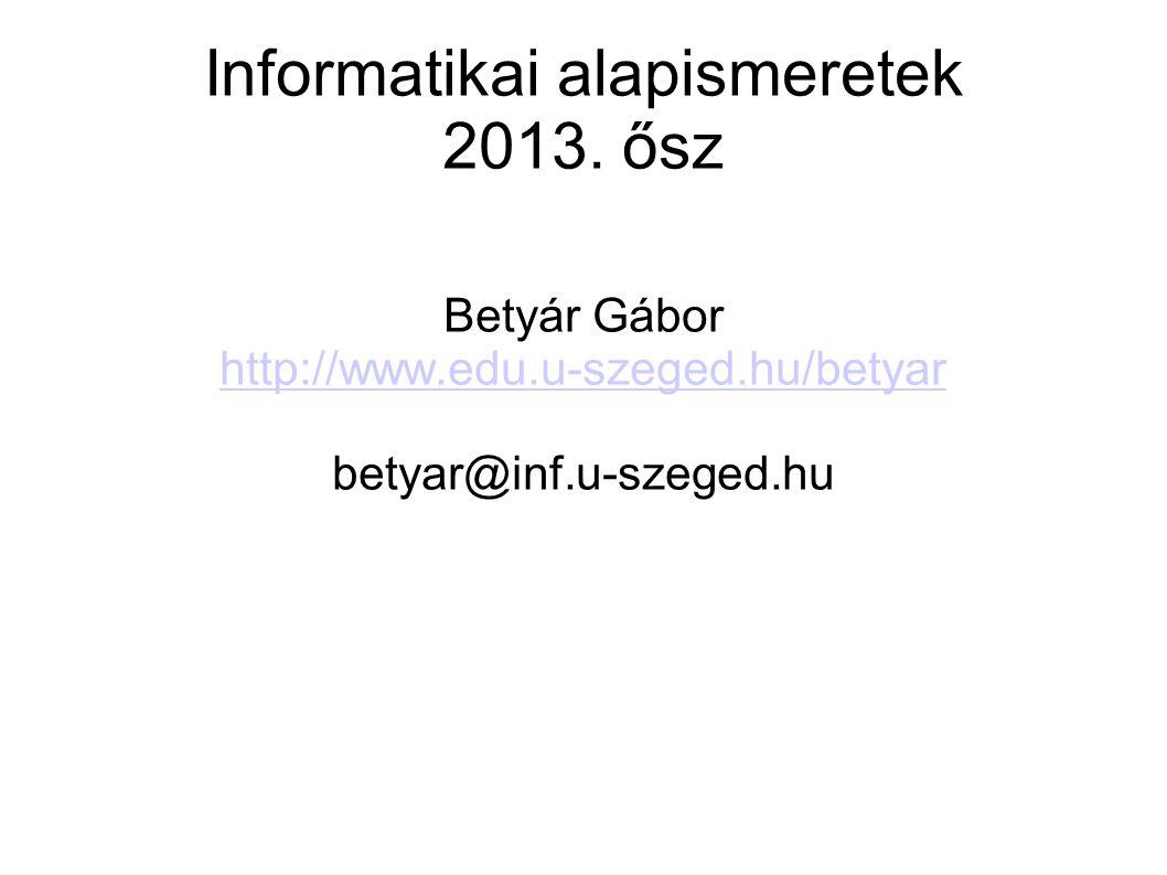 Informatikai alapismeretek 2013. ősz Betyár Gábor http://www.edu.u-szeged.hu/betyar betyar@inf.u-szeged.hu