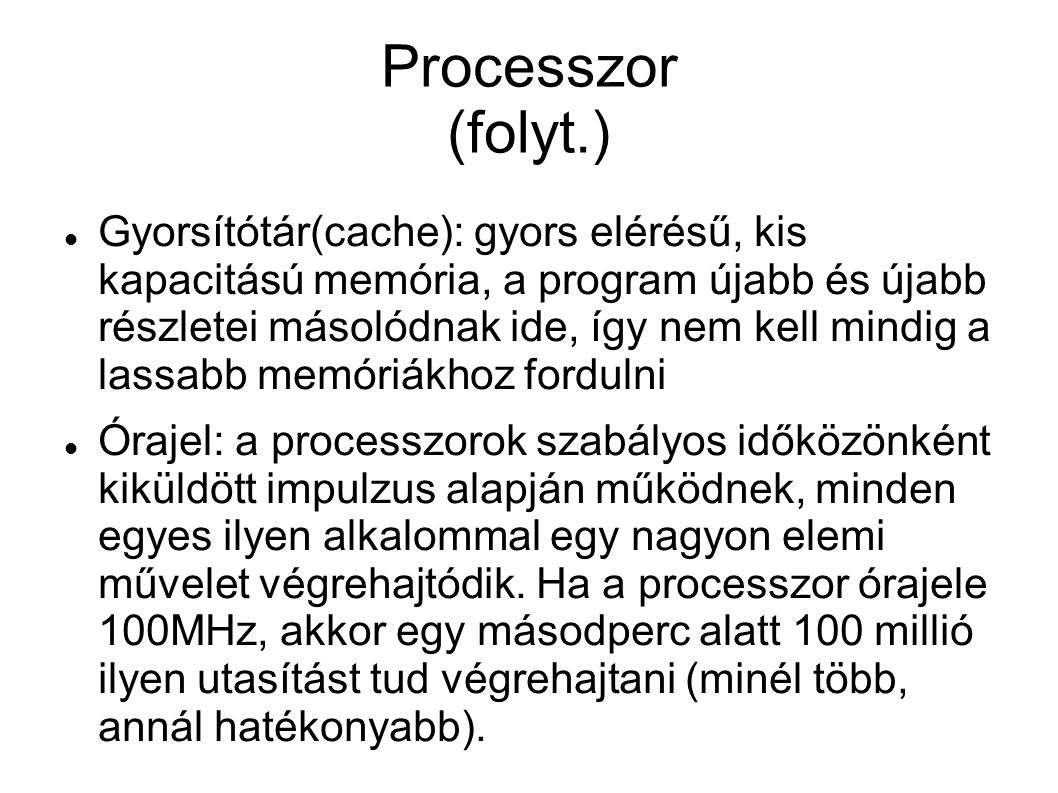 Processzor (folyt.) Gyorsítótár(cache): gyors elérésű, kis kapacitású memória, a program újabb és újabb részletei másolódnak ide, így nem kell mindig