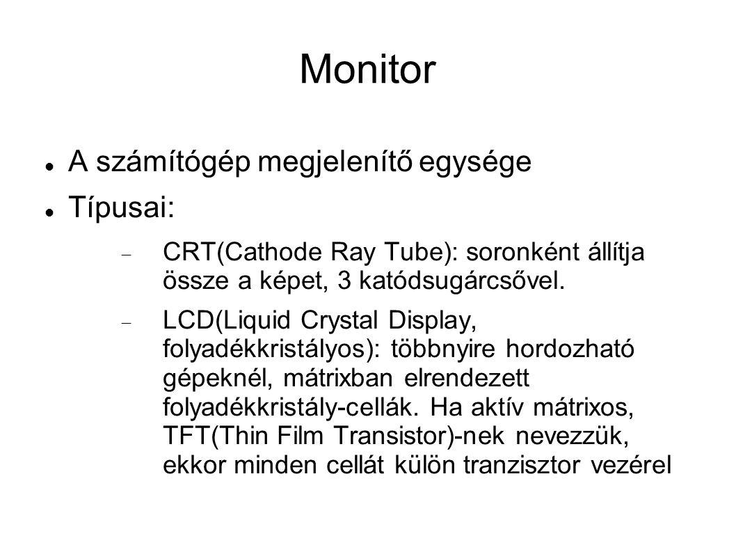 Monitor A számítógép megjelenítő egysége Típusai:  CRT(Cathode Ray Tube): soronként állítja össze a képet, 3 katódsugárcsővel.  LCD(Liquid Crystal D