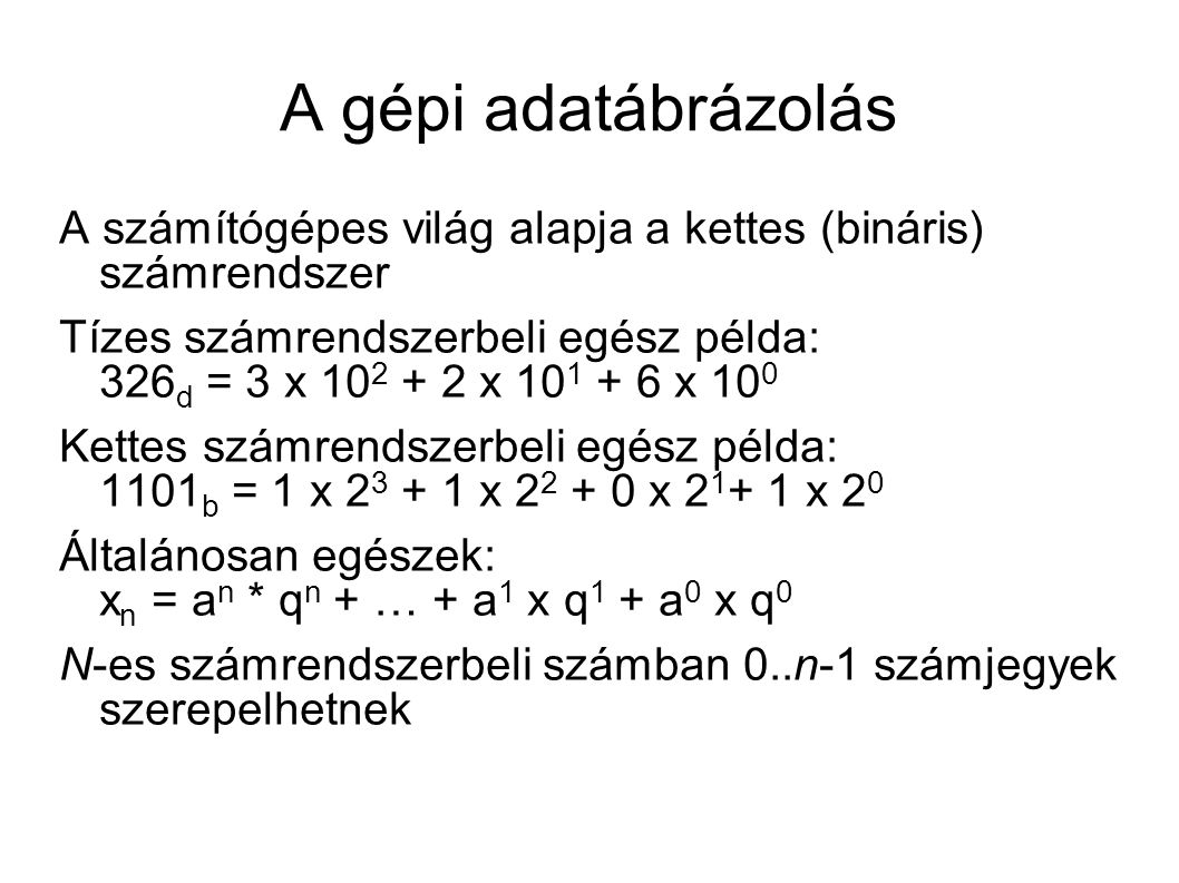 A gépi adatábrázolás A számítógépes világ alapja a kettes (bináris) számrendszer Tízes számrendszerbeli egész példa: 326 d = 3 x 10 2 + 2 x 10 1 + 6 x