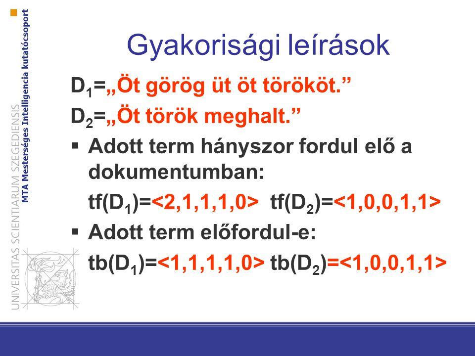 """Gyakorisági leírások D 1 =""""Öt görög üt öt törököt. D 2 =""""Öt török meghalt.  Adott term hányszor fordul elő a dokumentumban: tf(D 1 )= tf(D 2 )=  Adott term előfordul-e: tb(D 1 )= tb(D 2 )="""