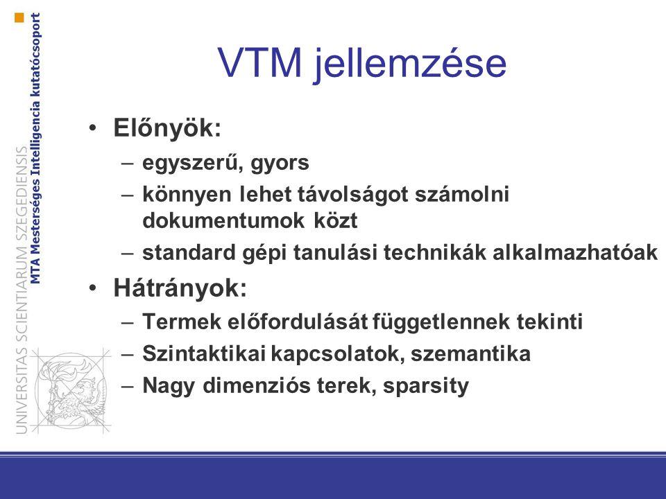 VTM jellemzése Előnyök: –egyszerű, gyors –könnyen lehet távolságot számolni dokumentumok közt –standard gépi tanulási technikák alkalmazhatóak Hátrányok: –Termek előfordulását függetlennek tekinti –Szintaktikai kapcsolatok, szemantika –Nagy dimenziós terek, sparsity