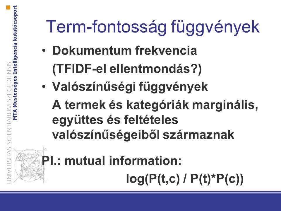 Term-fontosság függvények Dokumentum frekvencia (TFIDF-el ellentmondás ) Valószínűségi függvények A termek és kategóriák marginális, együttes és feltételes valószínűségeiből származnak Pl.: mutual information: log(P(t,c) / P(t)*P(c))