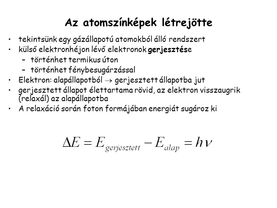 tekintsünk egy gázállapotú atomokból álló rendszert külső elektronhéjon lévő elektronok gerjesztése –történhet termikus úton –történhet fénybesugárzással Elektron: alapállapotból  gerjesztett állapotba jut gerjesztett állapot élettartama rövid, az elektron visszaugrik (relaxál) az alapállapotba A relaxáció során foton formájában energiát sugároz ki