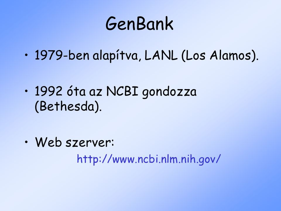 GenBank 1979-ben alapítva, LANL (Los Alamos). 1992 óta az NCBI gondozza (Bethesda). Web szerver: http://www.ncbi.nlm.nih.gov/