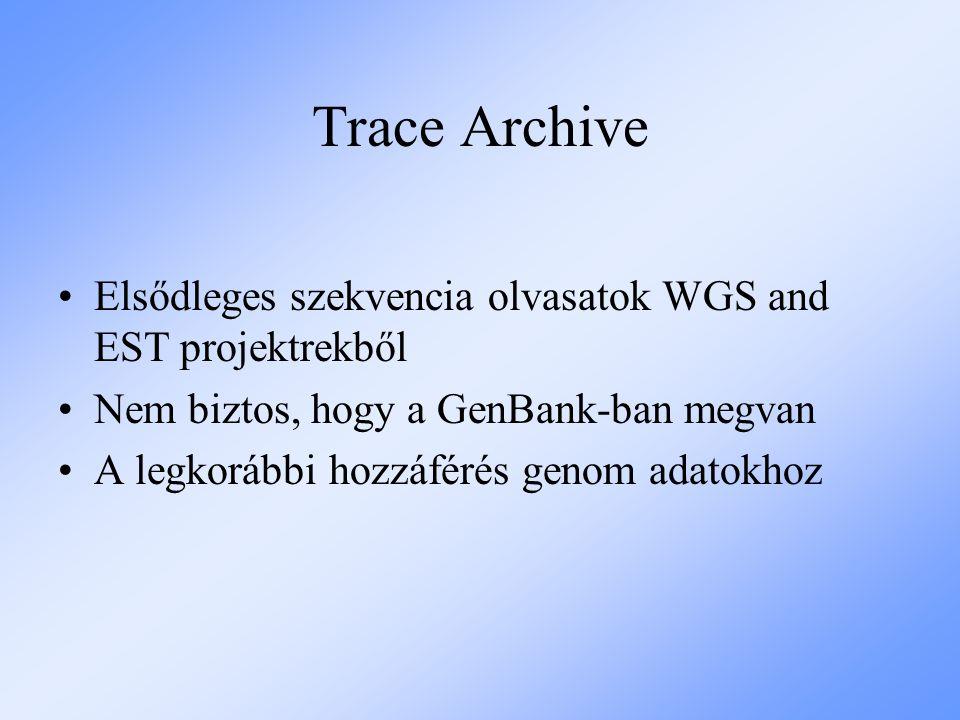 Trace Archive Elsődleges szekvencia olvasatok WGS and EST projektrekből Nem biztos, hogy a GenBank-ban megvan A legkorábbi hozzáférés genom adatokhoz