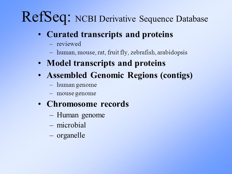 RefSeq: NCBI Derivative Sequence Database Curated transcripts and proteins –reviewed –human, mouse, rat, fruit fly, zebrafish, arabidopsis Model transcripts and proteins Assembled Genomic Regions (contigs) –human genome –mouse genome Chromosome records –Human genome –microbial –organelle