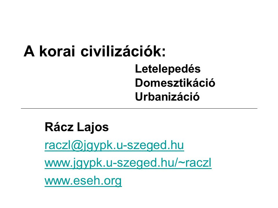 A korai civilizációk: Letelepedés Domesztikáció Urbanizáció Rácz Lajos raczl@jgypk.u-szeged.hu www.jgypk.u-szeged.hu/~raczl www.eseh.org