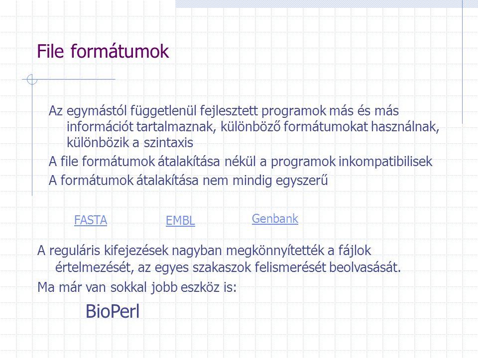 File formátumok Az egymástól függetlenül fejlesztett programok más és más információt tartalmaznak, különböző formátumokat használnak, különbözik a szintaxis A file formátumok átalakítása nékül a programok inkompatibilisek A formátumok átalakítása nem mindig egyszerű FASTA EMBL Genbank A reguláris kifejezések nagyban megkönnyítették a fájlok értelmezését, az egyes szakaszok felismerését beolvasását.