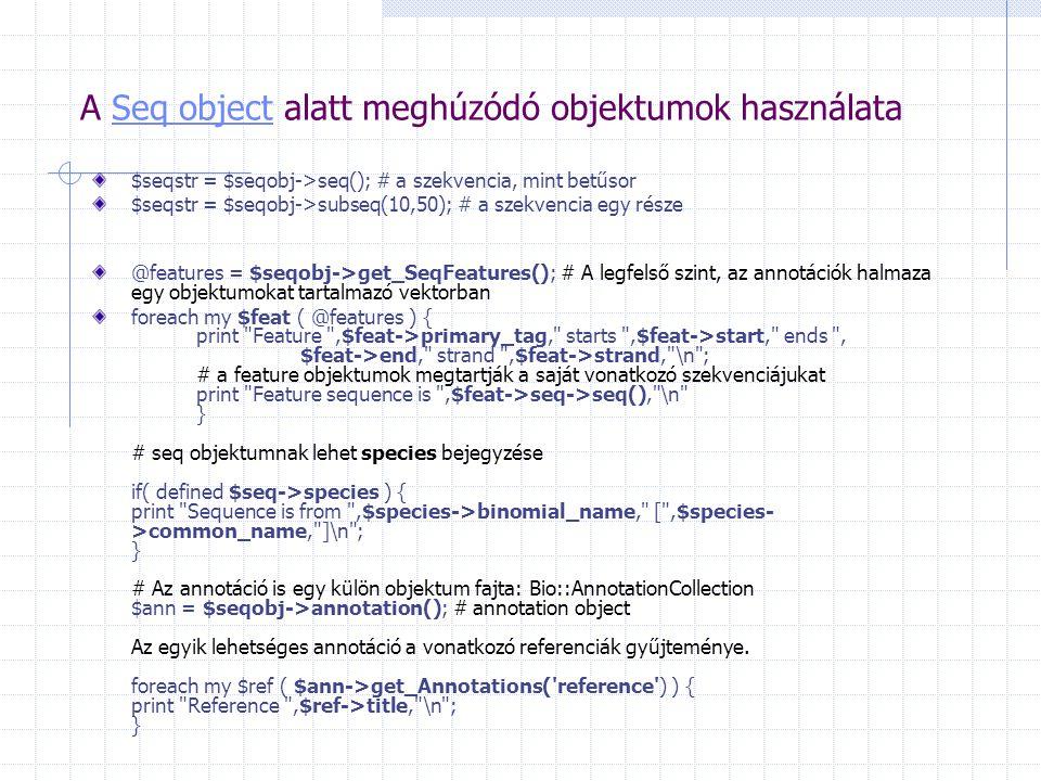 A Seq object alatt meghúzódó objektumok használataSeq object $seqstr = $seqobj->seq(); # a szekvencia, mint betűsor $seqstr = $seqobj->subseq(10,50); # a szekvencia egy része @features = $seqobj->get_SeqFeatures(); # A legfelső szint, az annotációk halmaza egy objektumokat tartalmazó vektorban foreach my $feat ( @features ) { print Feature ,$feat->primary_tag, starts ,$feat->start, ends , $feat->end, strand ,$feat->strand, \n ; # a feature objektumok megtartják a saját vonatkozó szekvenciájukat print Feature sequence is ,$feat->seq->seq(), \n } # seq objektumnak lehet species bejegyzése if( defined $seq->species ) { print Sequence is from ,$species->binomial_name, [ ,$species- >common_name, ]\n ; } # Az annotáció is egy külön objektum fajta: Bio::AnnotationCollection $ann = $seqobj->annotation(); # annotation object Az egyik lehetséges annotáció a vonatkozó referenciák gyűjteménye.
