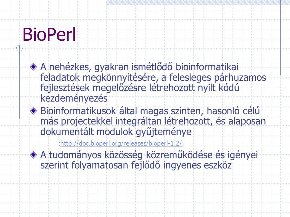 BioPerl A nehézkes, gyakran ismétlődő bioinformatikai feladatok megkönnyítésére, a felesleges párhuzamos fejlesztések megelőzésre létrehozott nyilt kódú kezdeményezés Bioinformatikusok által magas szinten, hasonló célú más projectekkel integráltan létrehozott, és alaposan dokumentált modulok gyűjteménye ( http://doc.bioperl.org/releases/bioperl-1.2/ ) http://doc.bioperl.org/releases/bioperl-1.2/ A tudományos közösség közreműködése és igényei szerint folyamatosan fejlődő ingyenes eszköz