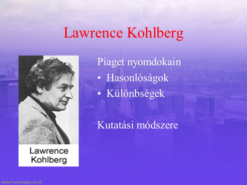 Lawrence Kohlberg Piaget nyomdokain Hasonlóságok Különbségek Kutatási módszere