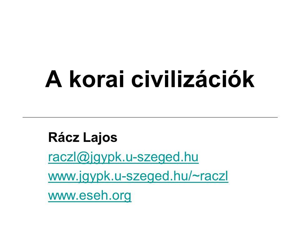A korai civilizációk Rácz Lajos raczl@jgypk.u-szeged.hu www.jgypk.u-szeged.hu/~raczl www.eseh.org