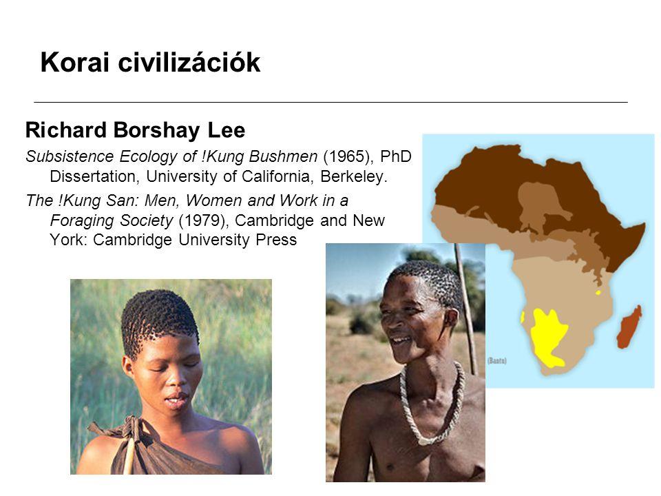 Korai civilizációk Richard Borshay Lee Subsistence Ecology of !Kung Bushmen (1965), PhD Dissertation, University of California, Berkeley. The !Kung Sa