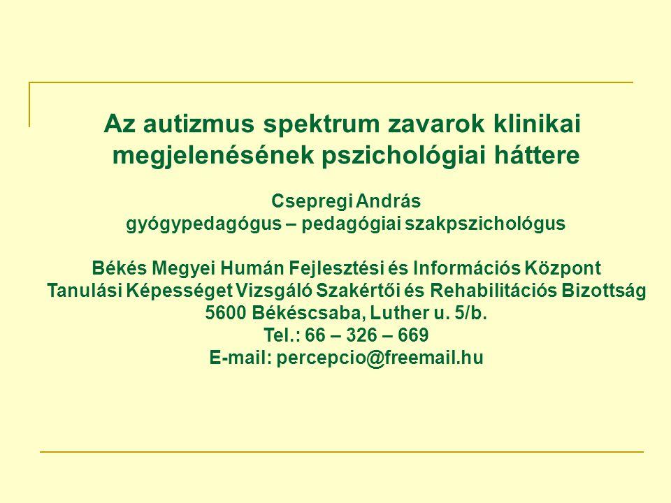 Az autizmus spektrum zavarok klinikai megjelenésének pszichológiai háttere Csepregi András gyógypedagógus – pedagógiai szakpszichológus Békés Megyei Humán Fejlesztési és Információs Központ Tanulási Képességet Vizsgáló Szakértői és Rehabilitációs Bizottság 5600 Békéscsaba, Luther u.