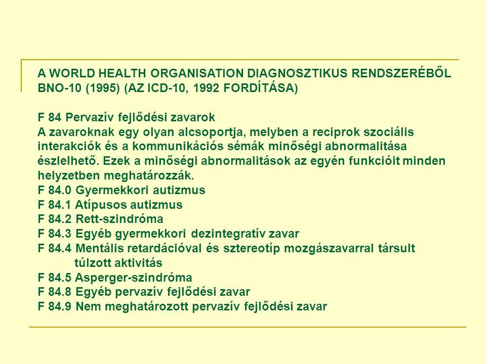 A WORLD HEALTH ORGANISATION DIAGNOSZTIKUS RENDSZERÉBŐL BNO-10 (1995) (AZ ICD-10, 1992 FORDÍTÁSA) F 84 Pervazív fejlődési zavarok A zavaroknak egy olyan alcsoportja, melyben a reciprok szociális interakciók és a kommunikációs sémák minőségi abnormalitása észlelhető.
