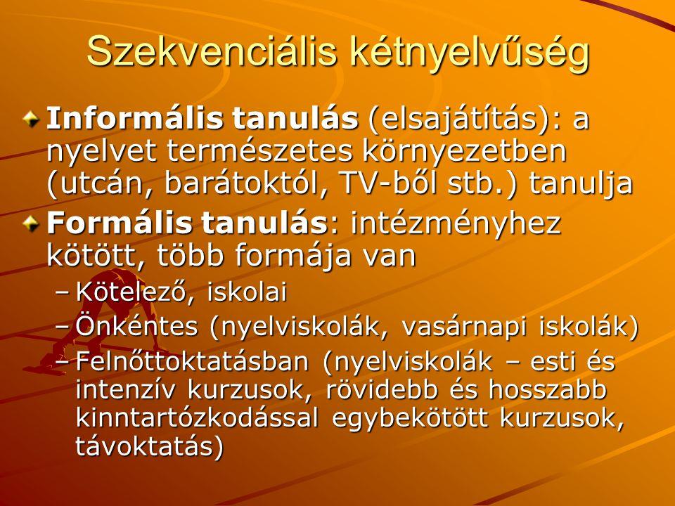 Szekvenciális kétnyelvűség Informális tanulás (elsajátítás): a nyelvet természetes környezetben (utcán, barátoktól, TV-ből stb.) tanulja Formális tanu