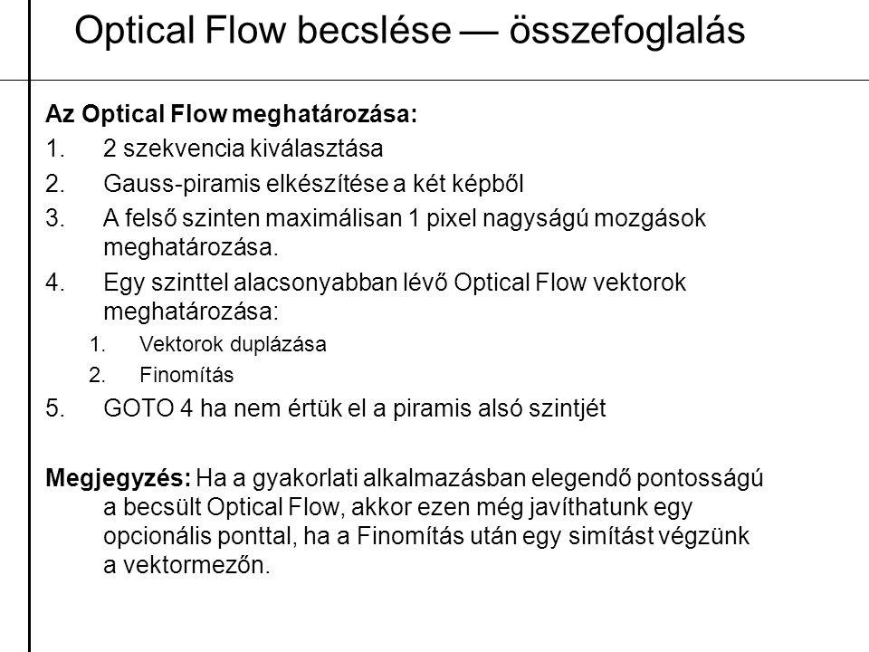 Optical Flow becslése — összefoglalás Az Optical Flow meghatározása: 1.2 szekvencia kiválasztása 2.Gauss-piramis elkészítése a két képből 3.A felső sz