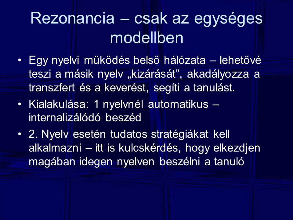 """Rezonancia – csak az egységes modellben Egy nyelvi működés belső hálózata – lehetővé teszi a másik nyelv """"kizárását , akadályozza a transzfert és a keverést, segíti a tanulást."""