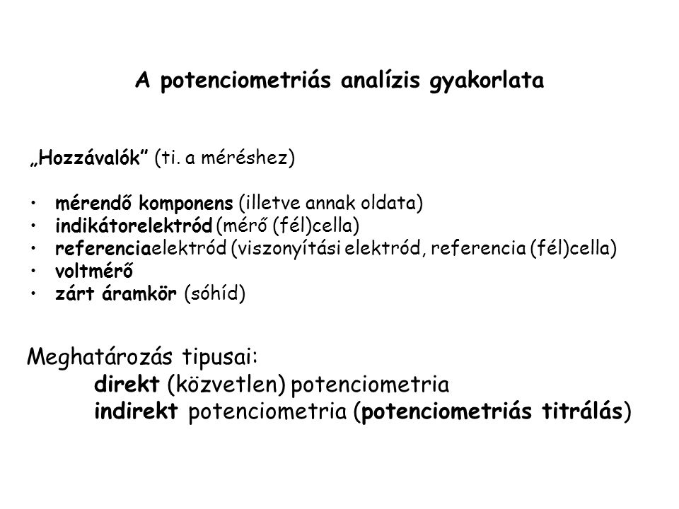 """A potenciometriás analízis gyakorlata """"Hozzávalók"""" (ti. a méréshez) mérendő komponens (illetve annak oldata) indikátorelektród (mérő (fél)cella) refer"""