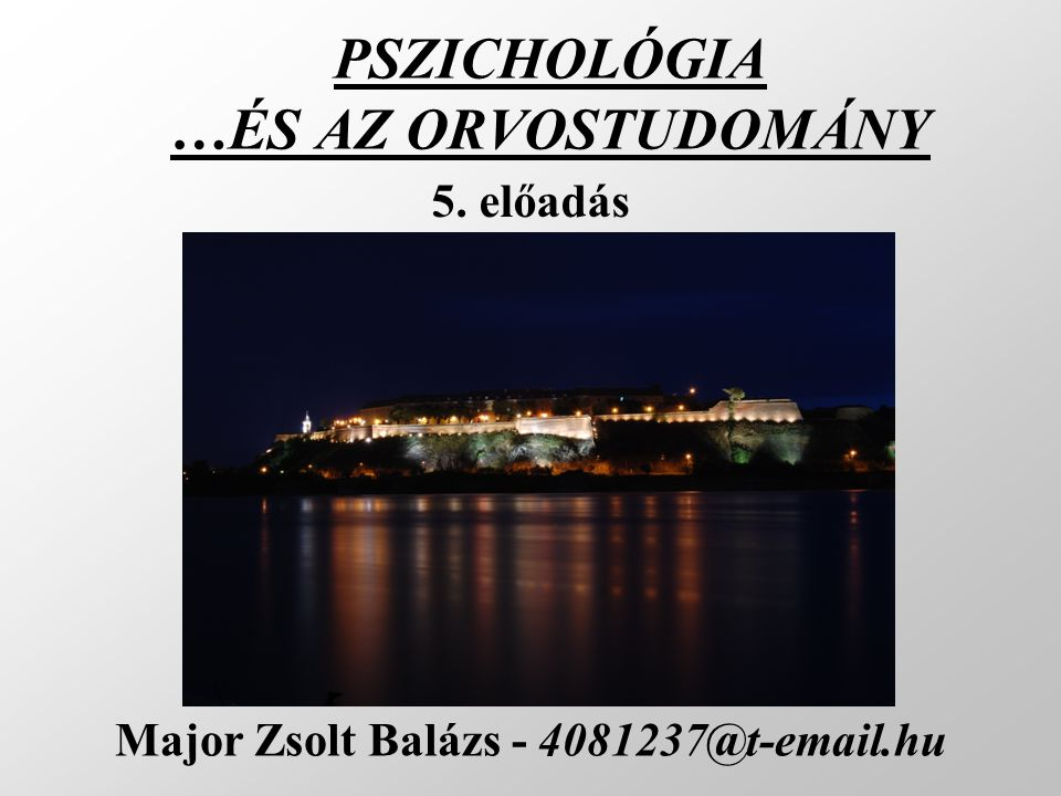 PSZICHOLÓGIA …ÉS AZ ORVOSTUDOMÁNY Major Zsolt Balázs - 4081237@t-email.hu 5. előadás