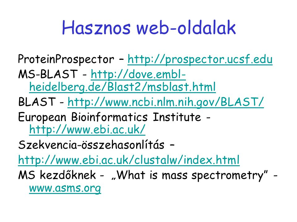 "Hasznos web-oldalak ProteinProspector – http://prospector.ucsf.eduhttp://prospector.ucsf.edu MS-BLAST - http://dove.embl- heidelberg.de/Blast2/msblast.htmlhttp://dove.embl- heidelberg.de/Blast2/msblast.html BLAST - http://www.ncbi.nlm.nih.gov/BLAST/http://www.ncbi.nlm.nih.gov/BLAST/ European Bioinformatics Institute - http://www.ebi.ac.uk/ http://www.ebi.ac.uk/ Szekvencia-összehasonlítás – http://www.ebi.ac.uk/clustalw/index.html MS kezdőknek - ""What is mass spectrometry - www.asms.org www.asms.org"