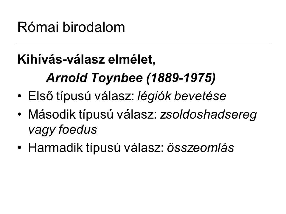 Római birodalom Kihívás-válasz elmélet, Arnold Toynbee (1889-1975) Első típusú válasz: légiók bevetése Második típusú válasz: zsoldoshadsereg vagy foe