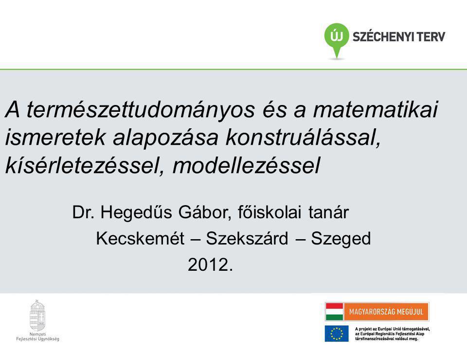 A természettudományos és a matematikai ismeretek alapozása konstruálással, kísérletezéssel, modellezéssel Dr. Hegedűs Gábor, főiskolai tanár Kecskemét