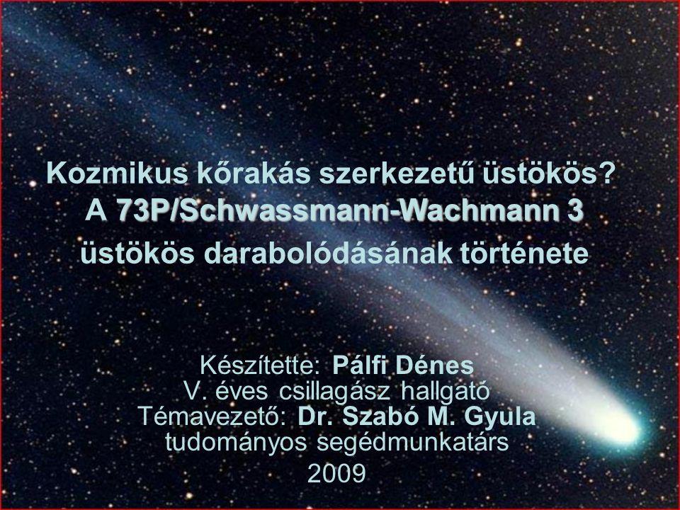 73P/Schwassmann-Wachmann 3 Kozmikus kőrakás szerkezetű üstökös? A 73P/Schwassmann-Wachmann 3 üstökös darabolódásának története Készítette: Pálfi Dénes