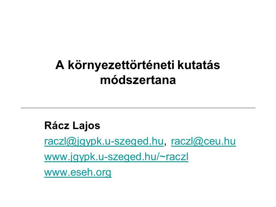 A környezettörténeti kutatás módszertana Rácz Lajos raczl@jgypk.u-szeged.huraczl@jgypk.u-szeged.hu, raczl@ceu.huraczl@ceu.hu www.jgypk.u-szeged.hu/~ra