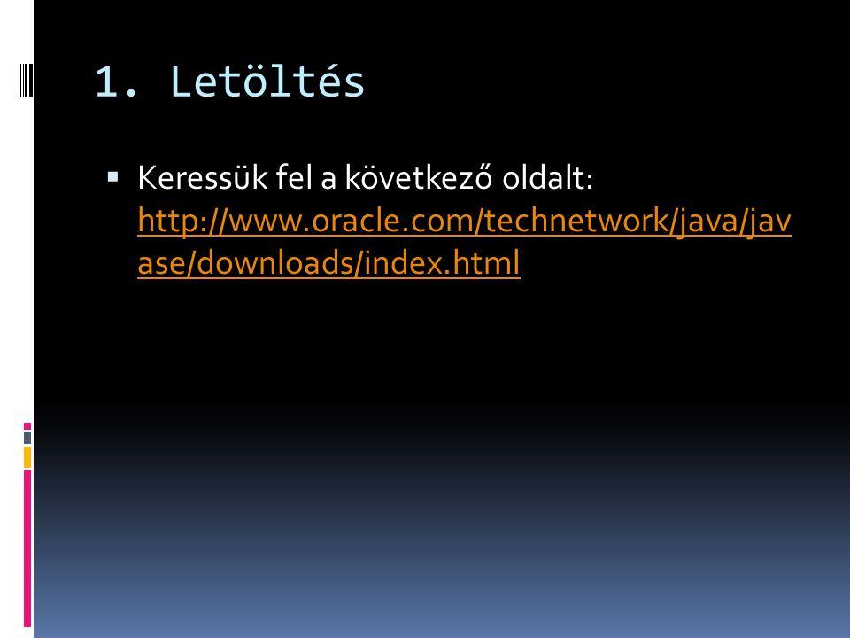 1. Letöltés  Keressük fel a következő oldalt: http://www.oracle.com/technetwork/java/jav ase/downloads/index.html http://www.oracle.com/technetwork/j