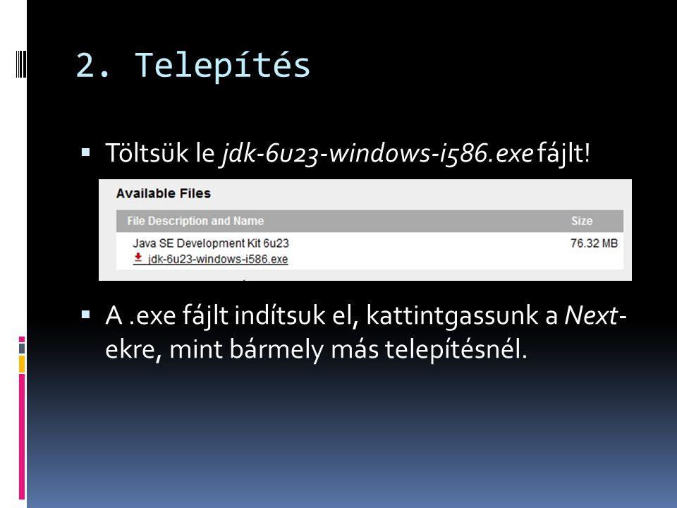 2. Telepítés  Töltsük le jdk-6u23-windows-i586.exe fájlt!  A.exe fájlt indítsuk el, kattintgassunk a Next- ekre, mint bármely más telepítésnél.